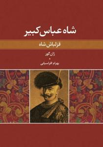 شاه عباس کبیر (قزلباش شاه) نویسنده ژان گور مترجم بهرام افراسیابی